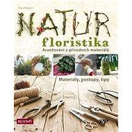 Natur Floristika: Aranžování z přírodních materiálů - Kniha