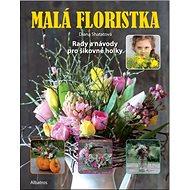 Malá floristka: Rady a návody pro šikovné holky - Kniha