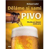 Děláme si sami pivo: Příručka pro domácí výrobu piva - Kniha