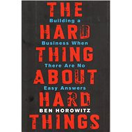 The Hard Thing about Hard Things: Building a Business When There Are No Easy Answers - Kniha