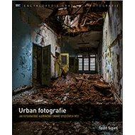 Urban fotografie: Jak fotografovat a upravovat snímky opuštěných míst - Kniha
