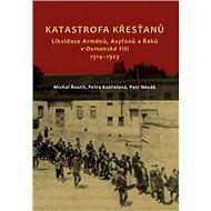 Katastrofa křesťanů: Likvidace Arménů, Asyřanů a Řeků v Osmanské říši v letech 1914-1923 - Kniha