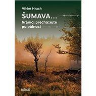 Šumava: hranici přecházejte po půlnoci - Kniha