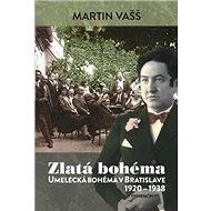 Zlatá bohéma: Umelecká bohéma v Bratislave 1920 - 1938 - Kniha