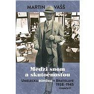 Medzi snom a skutečnosťou: Umelecká bohéma v Bratislave 1938-1945 - Kniha