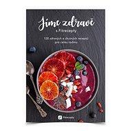 Jíme zdravě s Fitrecepty: 120 zdravých a chutných receptů pro celou rodinu - Kniha
