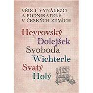 Vědci, vynálezci a podnikatelé v Českých zemích: Heyrovský, Dolejšek, Svoboda, Wichterle, Svatý, Hol - Kniha