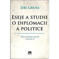 Eseje a studie o diplomacii a politice: Dílo Jiřího Gruši Svazek V - Kniha