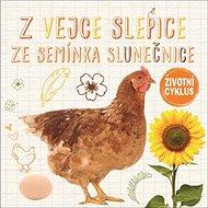 Z vejce slepice Ze semínka slunečnice: Životní cyklus - Kniha