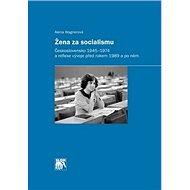 Žena za socialismu: Československo 1945–1974 a reflexe vývoje před rokem 1989 a po něm - Kniha