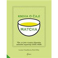 Matcha Kniha o čaji: Vše, co jste o tomto úžasném zeleném čaji chtěli vědět
