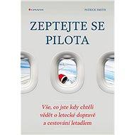 Zeptejte se pilota: Vše, co jste kdy chtěli vědět o letecké dopravě a cestování letadlem - Kniha