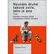 Neznám druhé takové zvíře, jako je pes: aneb Vyznání trenéra zvířat nejlepšímu příteli člověka - Kniha