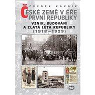 České země v éře První republiky 1918 - 1938 Díl první: Vznik, budování a zlatá léta republiky 1918- - Kniha