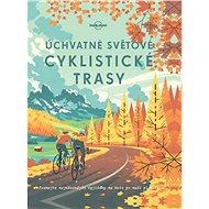 Úchvatné světové cyklistické trasy - Kniha