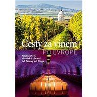 Cesty za vínem po Evropě: Nejkrásnější vinařské oblasti od Pálavy po Rigu - Kniha