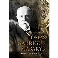 Tomáš Garrigue Masaryk: Myslitel a prezident - Kniha