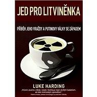 Jed pro Litviněnka: Příběh jeho vraždy a Putinovy války se západem - Kniha