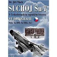 SUCHOJ Su-7 v československém vojenském letectvu ve fotografii: Verze Su-7BM, Su-7BKL a Su-7U - Kniha