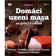 Domácí uzení masa na grilu i v udírně: Nástroje, Techniky, Duhy masa, Rcepty - Kniha
