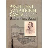 Architekt svitajúcich časov: Blažej Félix Bulla - Kniha