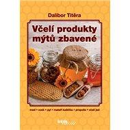 Včelí produkty mýtů zbavené: med, vosk, pyl, mateří kašička, propolis, včelí jed - Kniha