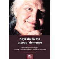 Když do života vstoupí demence: aneb Praktický průvodce péčí o osoby s demencí nejen v domácím prost - Kniha