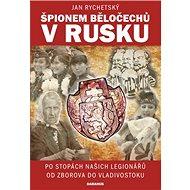 Špionem Běločechů v Rusku: Po stopách našich legionářů od Zborova do Vladivostoku - Kniha