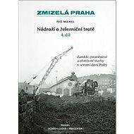 Zmizelá Praha Nádraží a železniční tratě 4.díl: Zaniklé, proměněné a ohrožené stavby v severní části - Kniha
