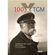 100 x TGM: Co Masaryk řekl a napsal, jak to myslel a co to znamená - Kniha