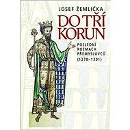 Do tří korun: Poslední rozmach Přemyslovců (1278–1301) - Kniha