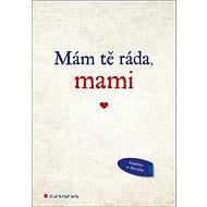 Mám tě ráda, mami: Originální vyznání, které můžete vyplnit a darovat - Kniha