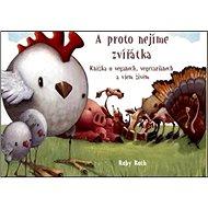 A proto nejíme zvířátka: Knížka o veganech, vegetariánech a všem živém. - Kniha