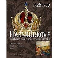 Habsburkové 1526-1740: Země Koruny české ve středoevropské monarchii - Kniha