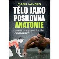 Tělo jako posilovna Anatomie: Trénink vahou vlastního těla - jak se ho naučit a pochopit ho - Kniha