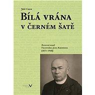 Bílá vrána v černém šatě: Životní pouť Františka Jana Kroihera (1871–1948) - Kniha