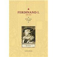 Ferdinand I.: Kníže, král, a císař (1503–1564)