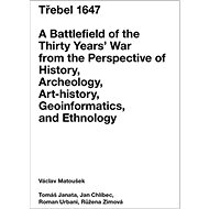 Třebel 1647: A Battlefield of the Thirty Years' War from the Perspective of History, Archeolo - Kniha
