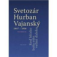 Svetozár Hurban Vajanský 1847 - 1916: Keď blízko bolo ešte veľmi ďaleko...