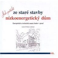 Jak pořídit ze staré stavby nízkoenergetický dům: Energetická a technická sanace budov v praxi - Kniha