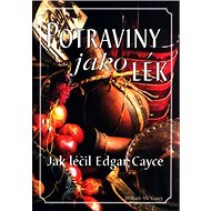 Potraviny jako lék: Jak léčil Edgar Cayce - nejslavnější americký léčitel a jasnovidec - Kniha