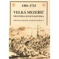 Velká Mezeříč Františka Ignáce Konteka: 1401 - 1723 Městská kronika barokní Moravy - Kniha
