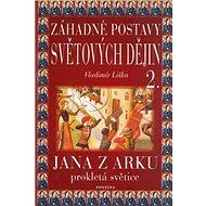 Záhadné postavy světových dějin 2.: Jana z Arku. Prokletá světice. - Kniha