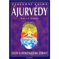 Základní kniha Ájurvédy: Cesta k dokonalému zdraví - Kniha