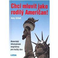 Chci mluvit jako rodilý Američan: Americká idiomatická angličtina pro každý den - Kniha