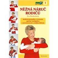 Něžná náruč rodičů: Moderní poznatky o významu správné manipulace s novorozencem a malým dítětem - Kniha