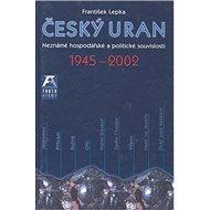 Český uran 1945 - 2002: Neznámé hospodářské a politické souvislosti - Kniha
