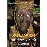 Sulawesi - ostrov zapomenutých lidojedů - Kniha