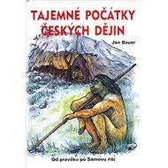 Tajemné počátky českých dějin: Od pravěku po Sámovu říši