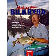 Jak se loví bílá ryba: jemná plavaná,úspěšný feeder,biče a boloňézky... - Kniha